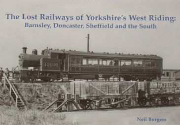 The Lost Railways of Yorkshire's West Riding: Barnsley, Doncaster, Sheffield and the South, by Neil Burgess